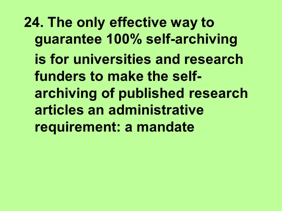 24. The only effective way to guarantee 100% self-archiving is for universities and research funders to make the self- archiving of published research