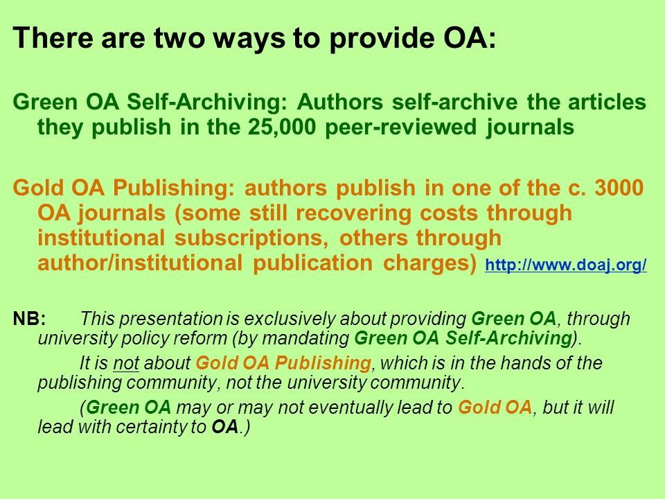 There are two ways to provide OA: Green OA Self-Archiving: Authors self-archive the articles they publish in the 25,000 peer-reviewed journals Gold OA
