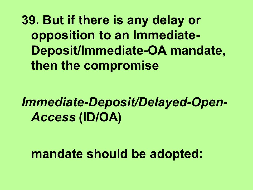 39. But if there is any delay or opposition to an Immediate- Deposit/Immediate-OA mandate, then the compromise Immediate-Deposit/Delayed-Open- Access