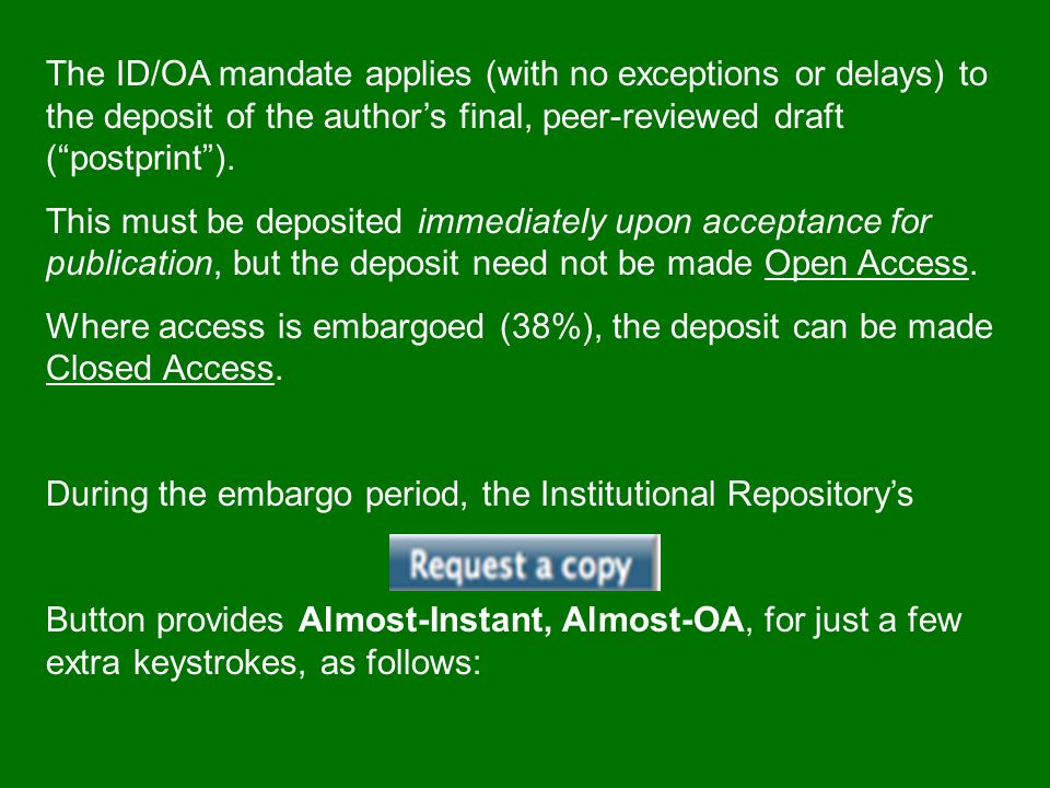 The ID/OA mandate applies (with no exceptions or delays) to the deposit of the authors final, peer-reviewed draft (postprint).