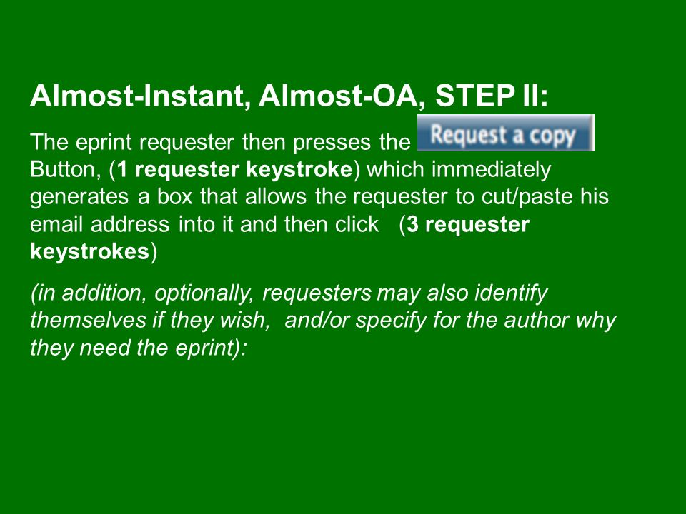 Almost-Instant, Almost-OA, STEP II: The eprint requester then presses the Button, (1 requester keystroke) which immediately generates a box that allows the requester to cut/paste his email address into it and then click (3 requester keystrokes) (in addition, optionally, requesters may also identify themselves if they wish, and/or specify for the author why they need the eprint):