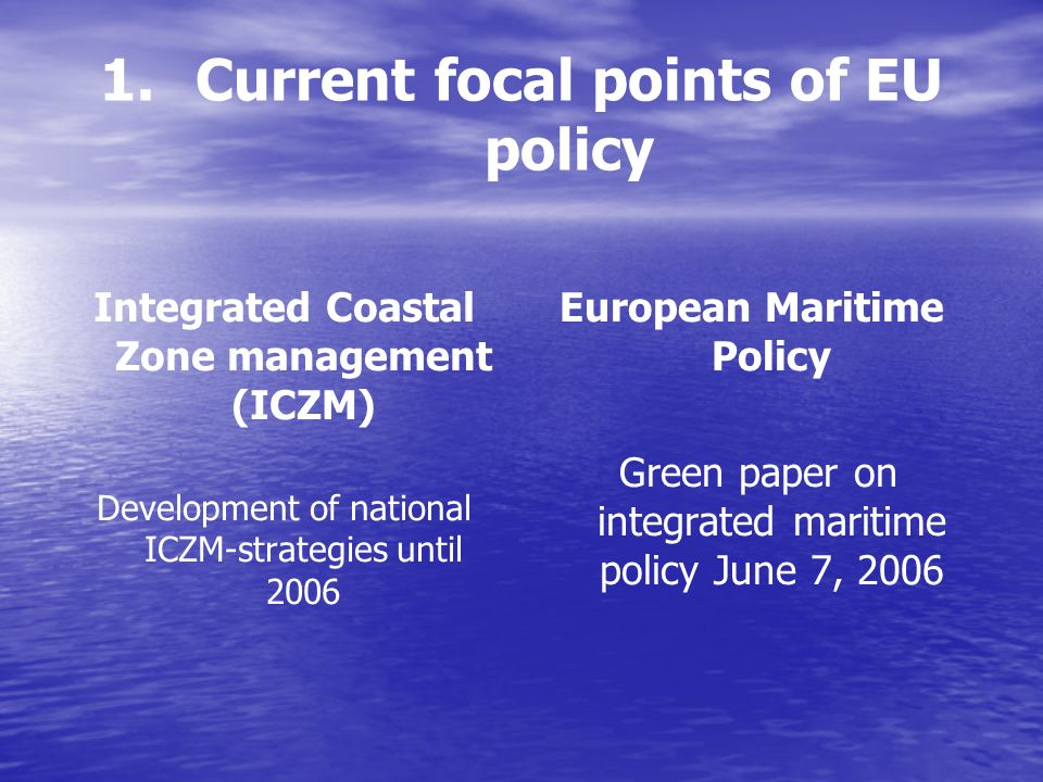 1. 1.Current focal points of EU policy Integrated Coastal Zone management (ICZM) Development of national ICZM-strategies until 2006 European Maritime