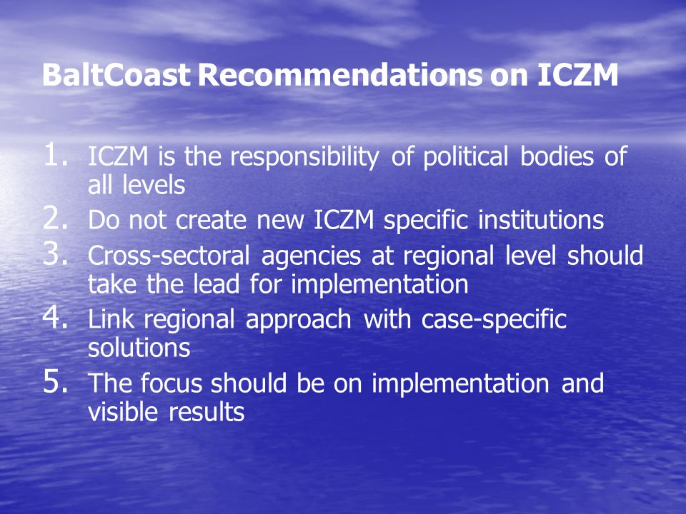 BaltCoast Recommendations on ICZM 1. 1. ICZM is the responsibility of political bodies of all levels 2. 2. Do not create new ICZM specific institution