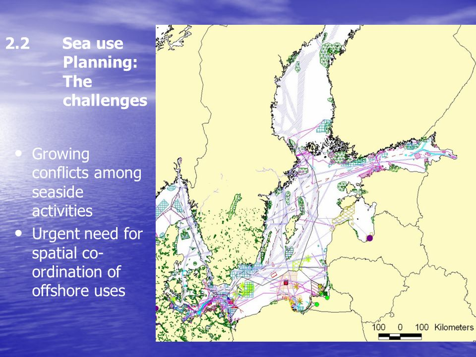 2.2 Sea use Planning: The challenges Growing conflicts among seaside activities Urgent need for spatial co- ordination of offshore uses