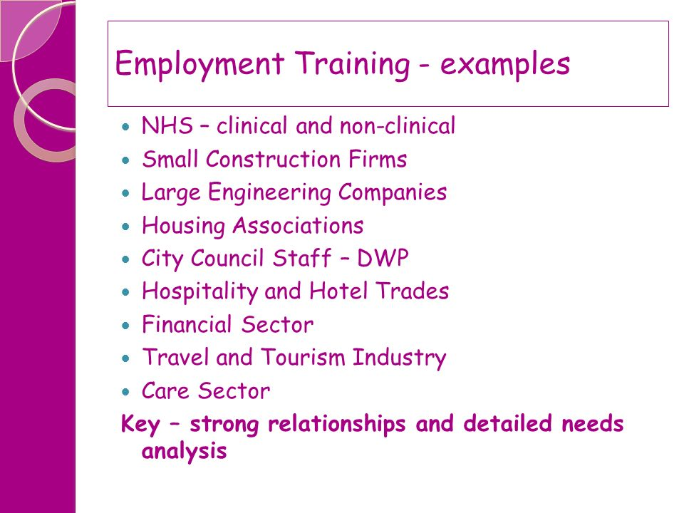 Employment Training - examples NHS – clinical and non-clinical Small Construction Firms Large Engineering Companies Housing Associations City Council