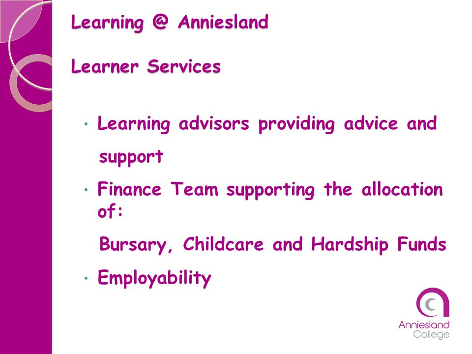 Learning @ Anniesland Learner Services Learning advisors providing advice and support Finance Team supporting the allocation of: Bursary, Childcare an