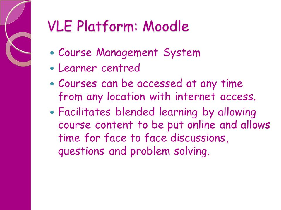 VLE Platform: Moodle Course Management System Learner centred Courses can be accessed at any time from any location with internet access. Facilitates
