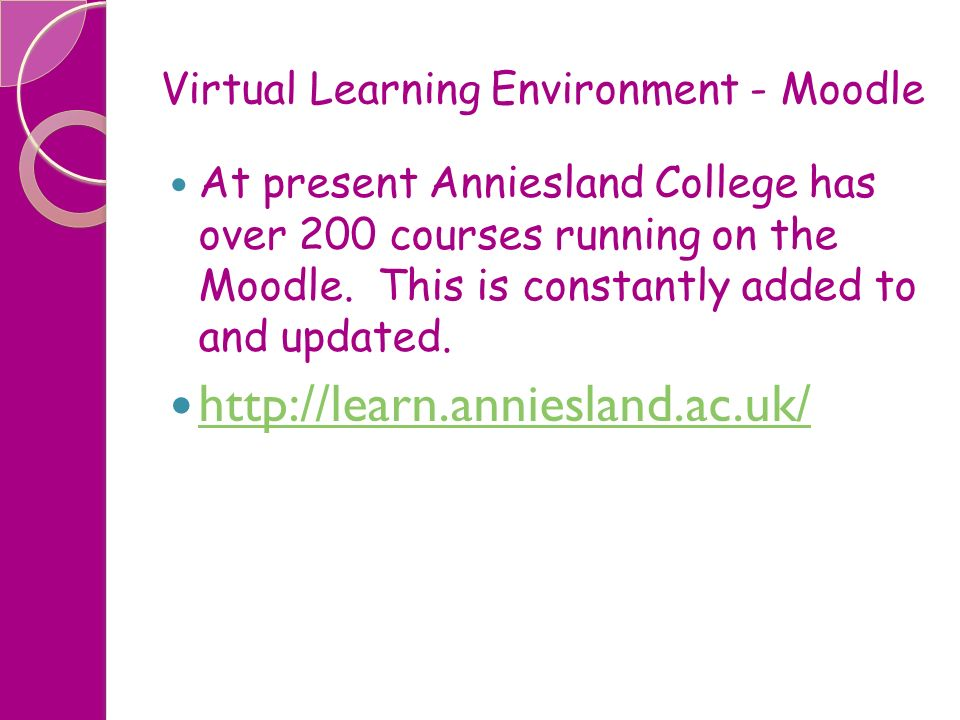 Virtual Learning Environment - Moodle At present Anniesland College has over 200 courses running on the Moodle. This is constantly added to and update