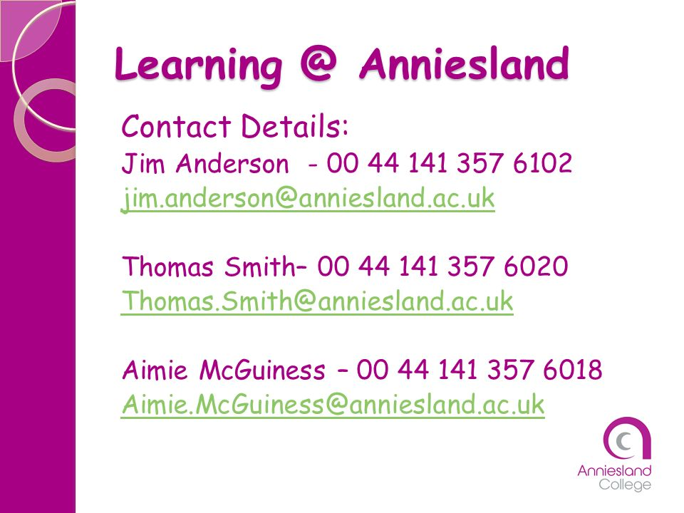 Learning @ Anniesland Contact Details: Jim Anderson - 00 44 141 357 6102 jim.anderson@anniesland.ac.uk Thomas Smith– 00 44 141 357 6020 Thomas.Smith@a
