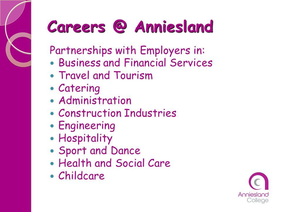 Careers @ Anniesland Partnerships with Employers in: Business and Financial Services Travel and Tourism Catering Administration Construction Industrie