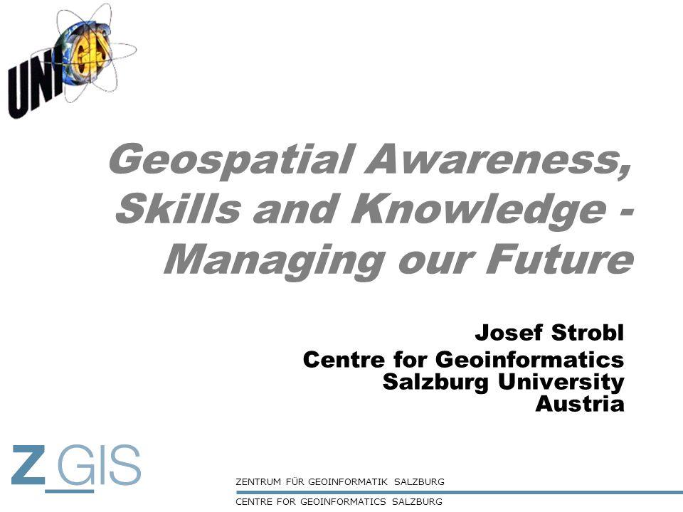 ZENTRUM FÜR GEOINFORMATIK SALZBURG CENTRE FOR GEOINFORMATICS SALZBURG Geospatial Awareness, Skills and Knowledge - Managing our Future Josef Strobl Ce