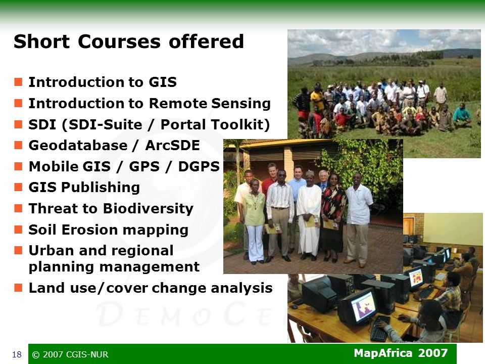 MapAfrica 2007 © 2007 CGIS-NUR18 Short Courses offered Introduction to GIS Introduction to Remote Sensing SDI (SDI-Suite / Portal Toolkit) Geodatabase