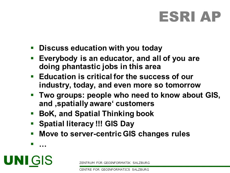 ZENTRUM FÜR GEOINFORMATIK SALZBURG CENTRE FOR GEOINFORMATICS SALZBURG UNI GIS ESRI AP Discuss education with you today Everybody is an educator, and a