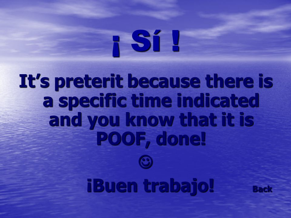 ¡ Sí ! Its preterit because there is a specific time indicated and you know that it is POOF, done! ¡Buen trabajo! Back ¡Buen trabajo! Back