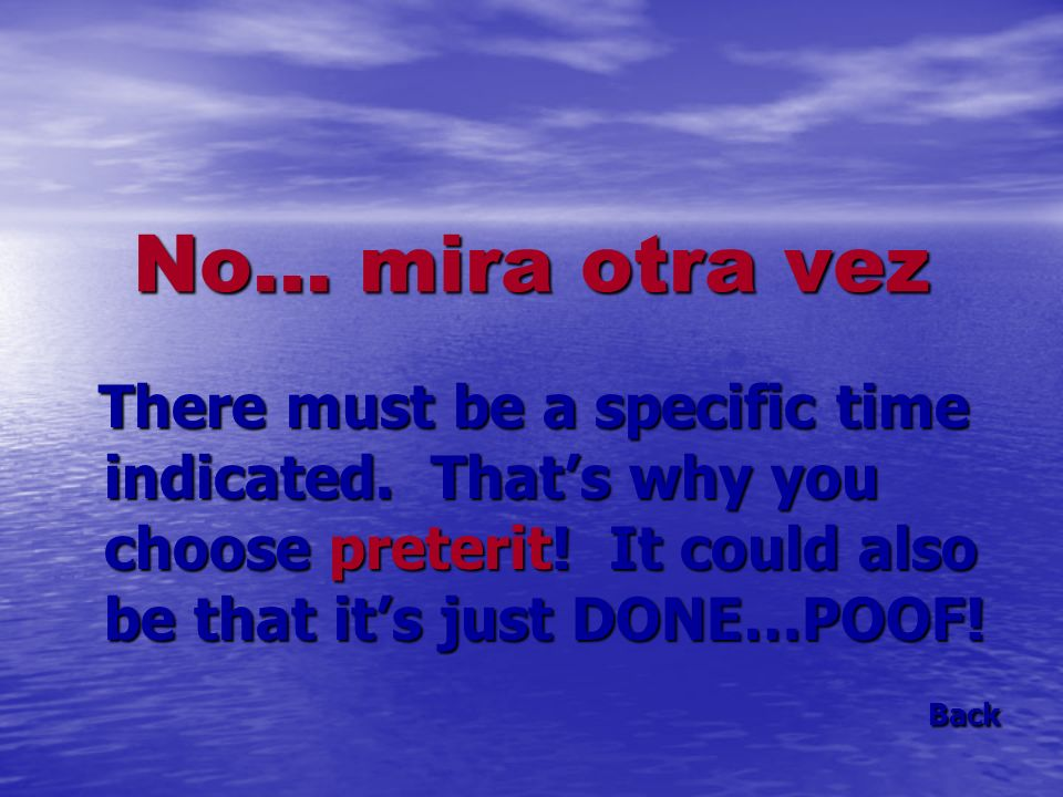 No… mira otra vez There must be a specific time indicated. Thats why you choose preterit! It could also be that its just DONE…POOF! There must be a sp