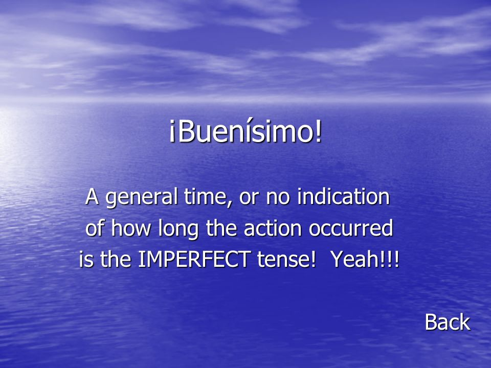 ¡Buenísimo! A general time, or no indication A general time, or no indication of how long the action occurred of how long the action occurred is the I