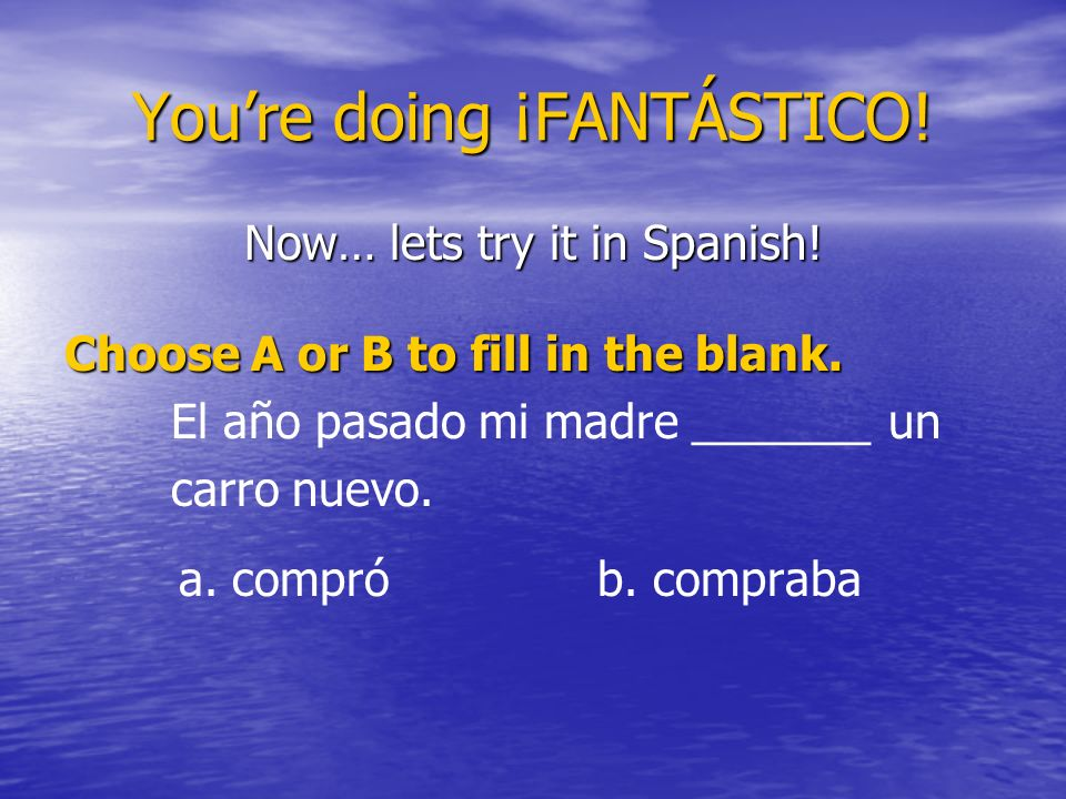Youre doing ¡FANTÁSTICO! Now… lets try it in Spanish! Choose A or B to fill in the blank. El año pasado mi madre _______ un carro nuevo. a. comprób. c