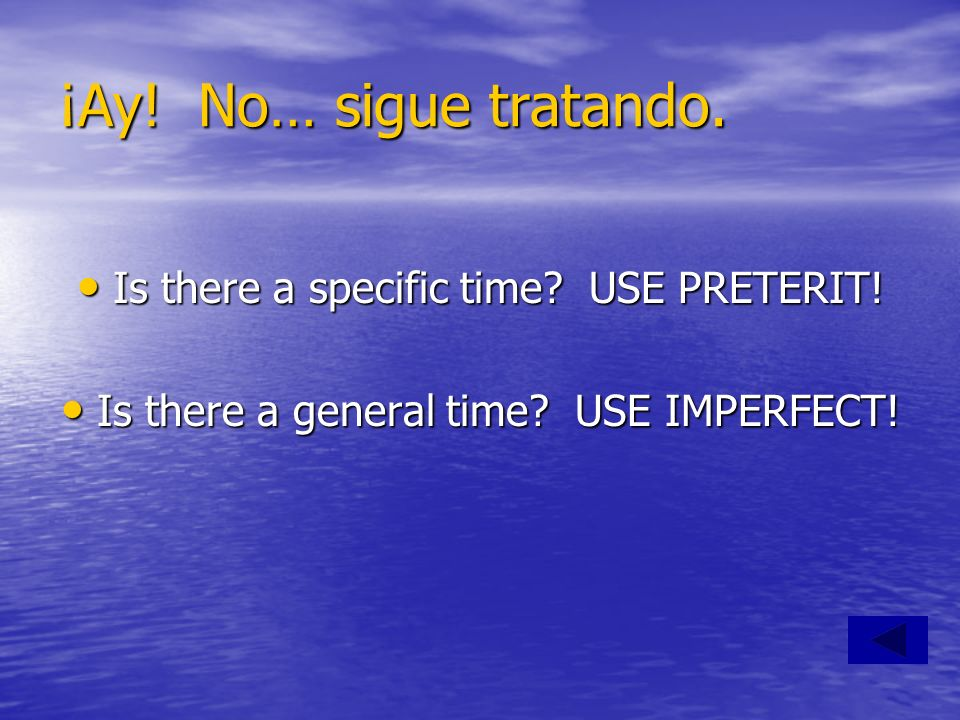 ¡Ay! No… sigue tratando. Is there a specific time? USE PRETERIT! Is there a specific time? USE PRETERIT! Is there a general time? USE IMPERFECT! Is th