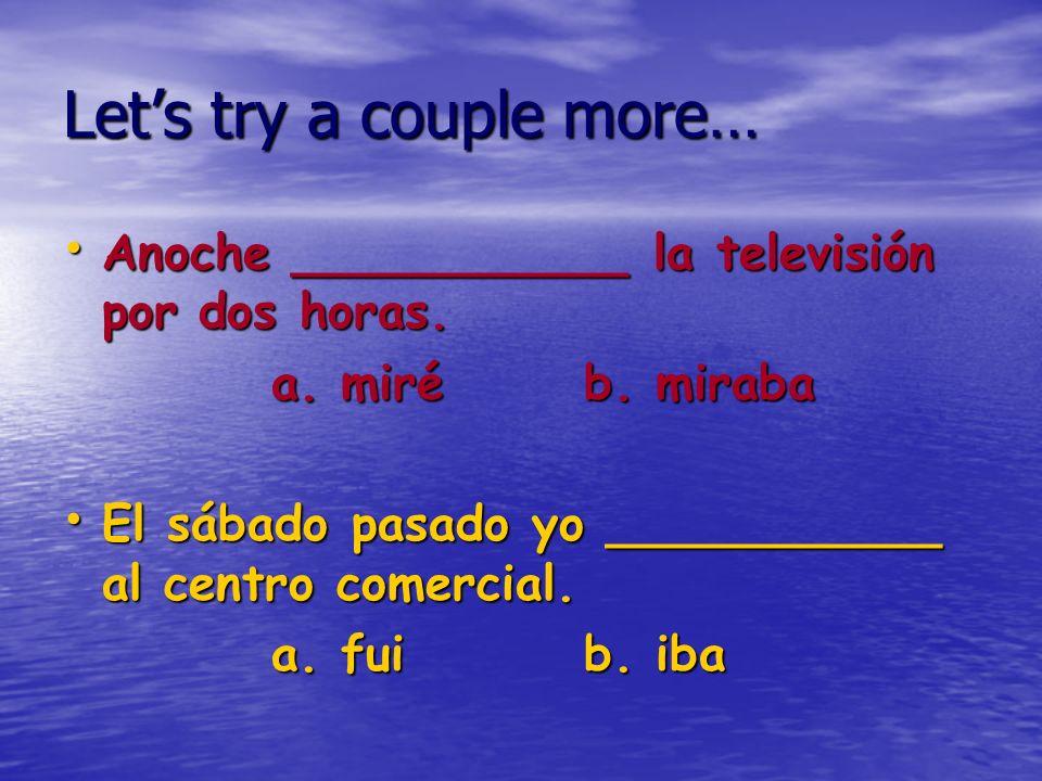 Lets try a couple more… Anoche ___________ la televisión por dos horas. Anoche ___________ la televisión por dos horas. a. miréb. miraba El sábado pas