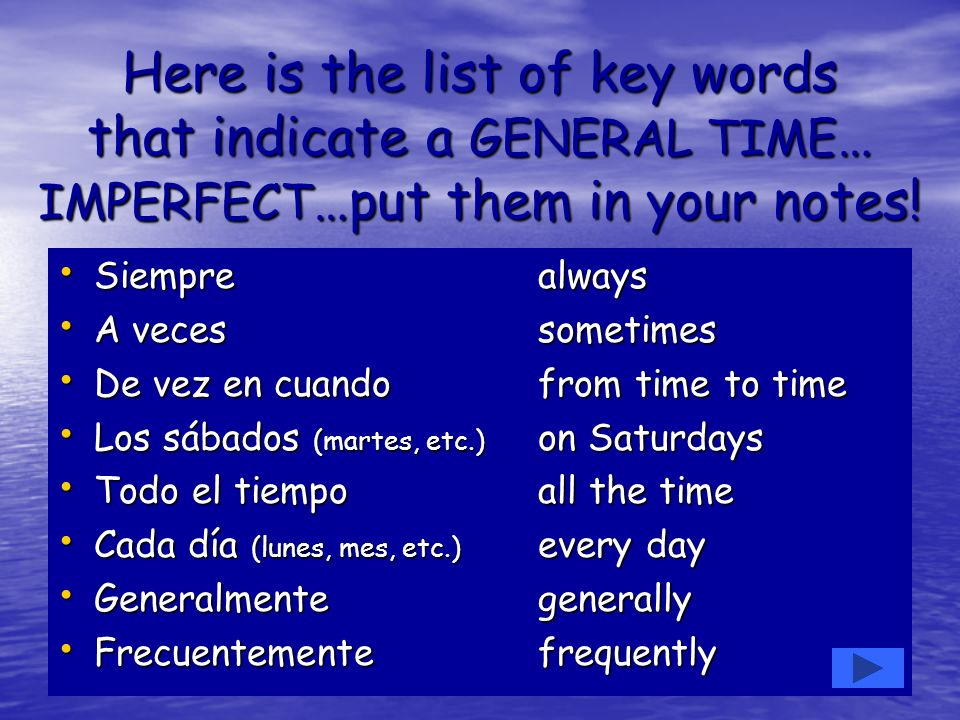 Here is the list of key words that indicate a GENERAL TIME … IMPERFECT …put them in your notes! Siemprealways Siemprealways A vecessometimes A vecesso
