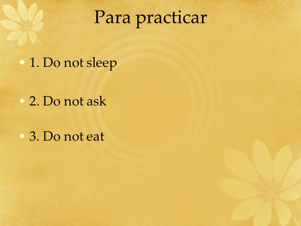 Para practicar 1. Do not sleep 2. Do not ask 3. Do not eat