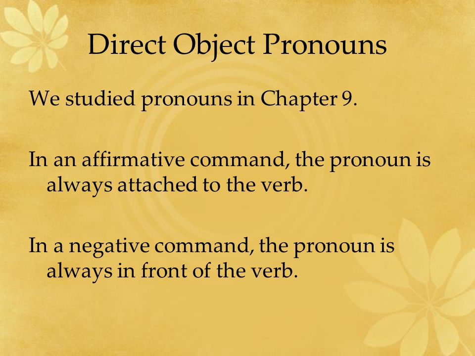 Direct Object Pronouns We studied pronouns in Chapter 9. In an affirmative command, the pronoun is always attached to the verb. In a negative command,