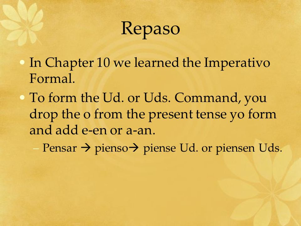 Repaso In Chapter 10 we learned the Imperativo Formal. To form the Ud. or Uds. Command, you drop the o from the present tense yo form and add e-en or