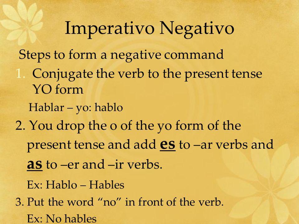 Imperativo Negativo Steps to form a negative command 1.Conjugate the verb to the present tense YO form Hablar – yo: hablo 2. You drop the o of the yo