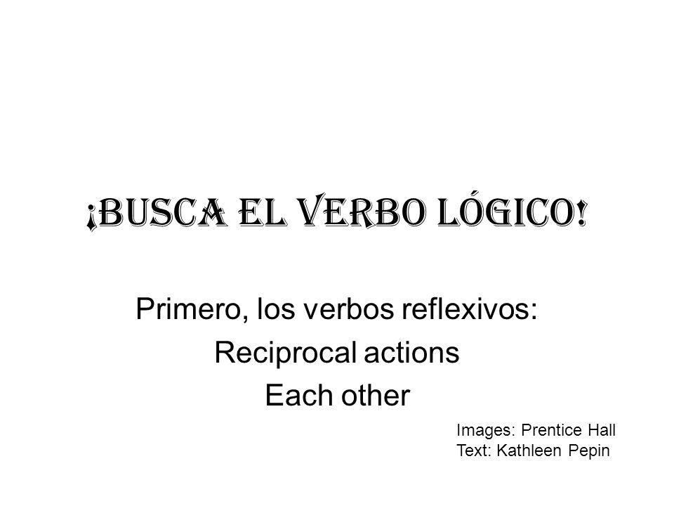 ¡BUSCA EL verbo lÓgico! Primero, los verbos reflexivos: Reciprocal actions Each other Images: Prentice Hall Text: Kathleen Pepin
