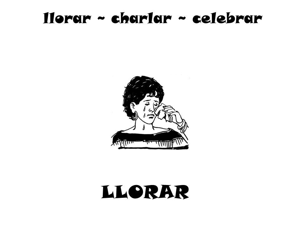 LLORAR llorar ~ charlar ~ celebrar