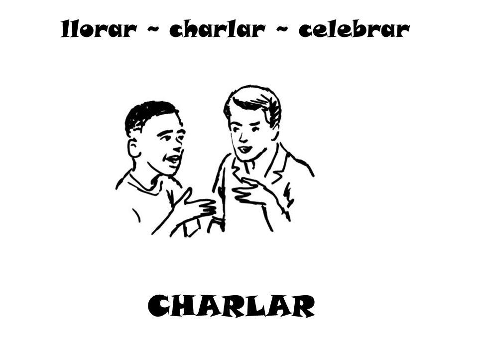 CHARLAR llorar ~ charlar ~ celebrar