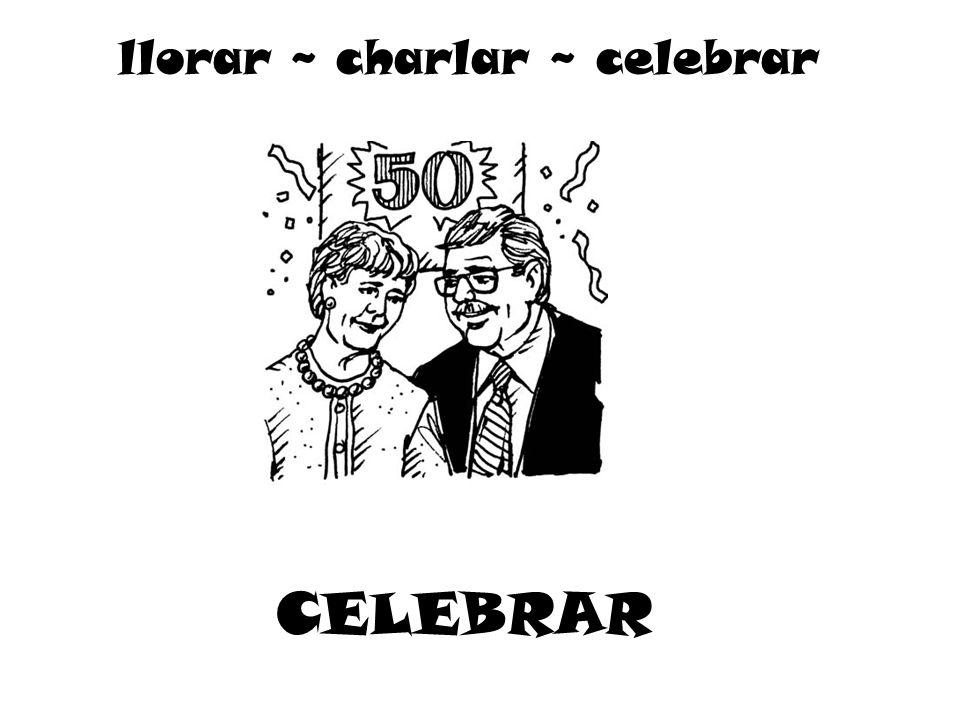 CELEBRAR llorar ~ charlar ~ celebrar