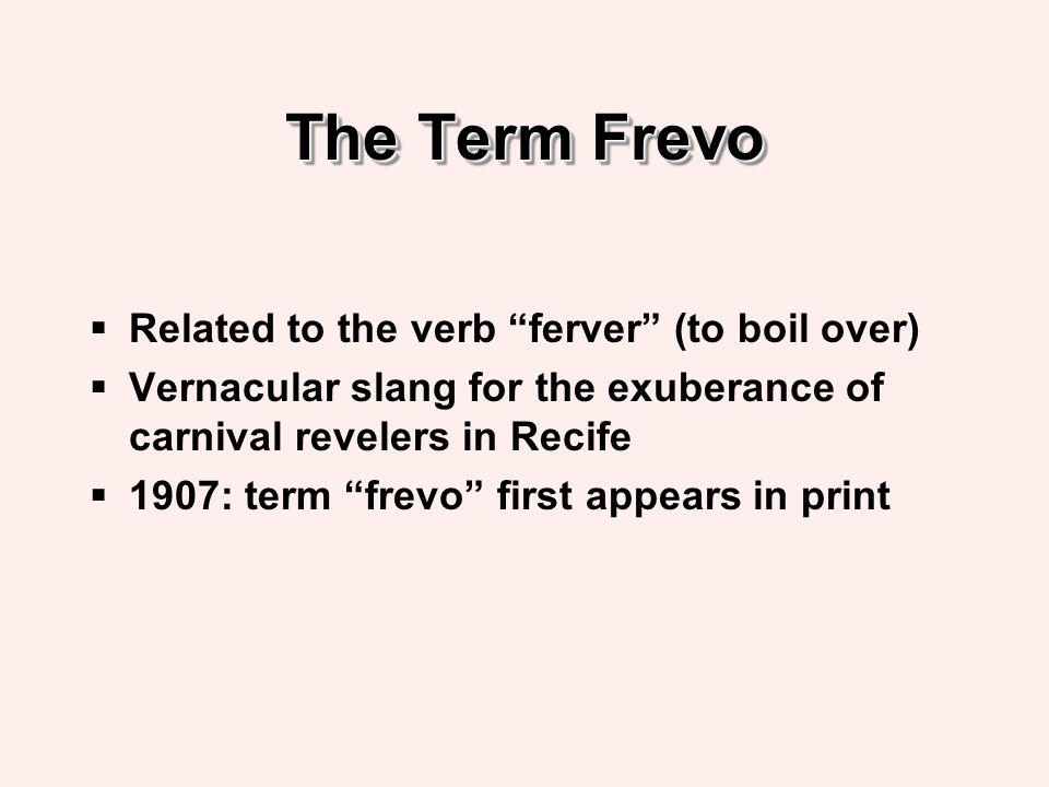 The Term Frevo Related to the verb ferver (to boil over) Vernacular slang for the exuberance of carnival revelers in Recife 1907: term frevo first appears in print