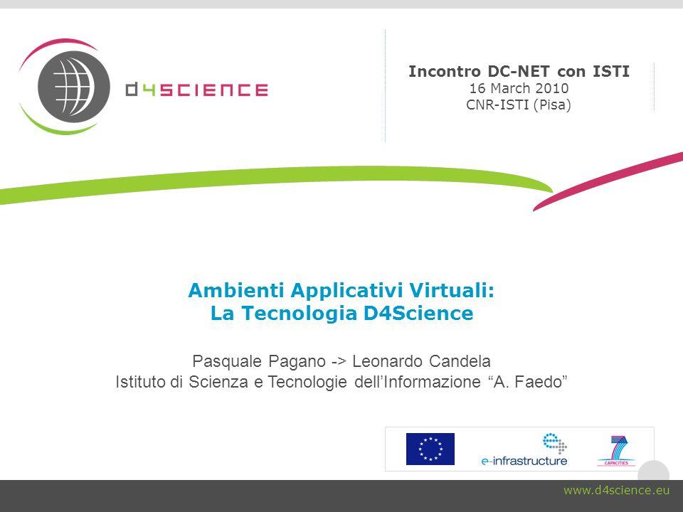 Ambienti Applicativi Virtuali: La Tecnologia D4Science Pasquale Pagano -> Leonardo Candela Istituto di Scienza e Tecnologie dellInformazione A.