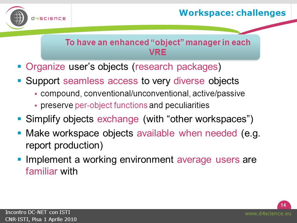 14   Incontro DC-NET con ISTI CNR-ISTI, Pisa 1 Aprile 2010 Workspace: challenges Organize users objects (research packages) Support seamless access to very diverse objects compound, conventional/unconventional, active/passive preserve per-object functions and peculiarities Simplify objects exchange (with other workspaces) Make workspace objects available when needed (e.g.