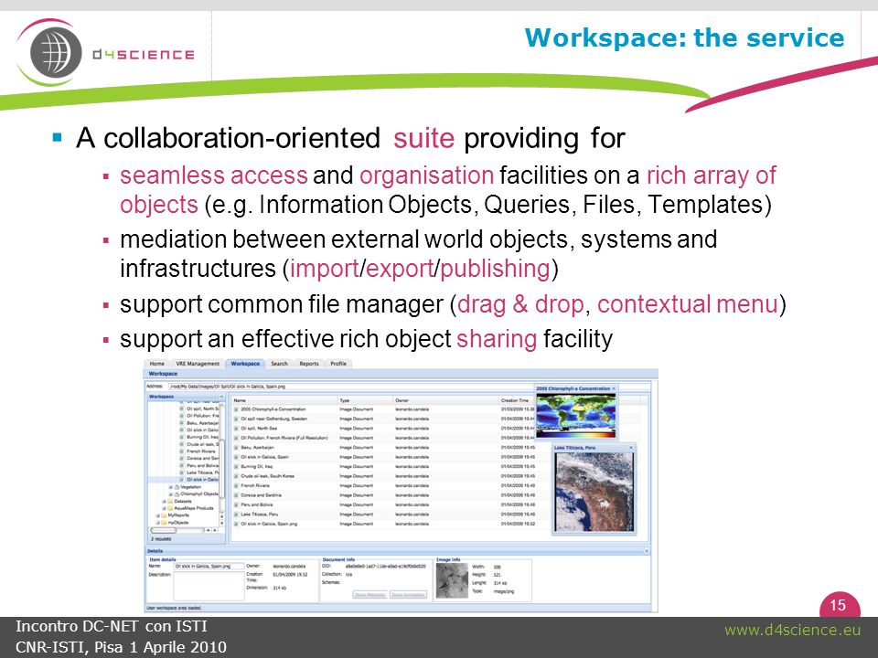 15 www.d4science.eu Incontro DC-NET con ISTI CNR-ISTI, Pisa 1 Aprile 2010 Workspace: the service A collaboration-oriented suite providing for seamless access and organisation facilities on a rich array of objects (e.g.