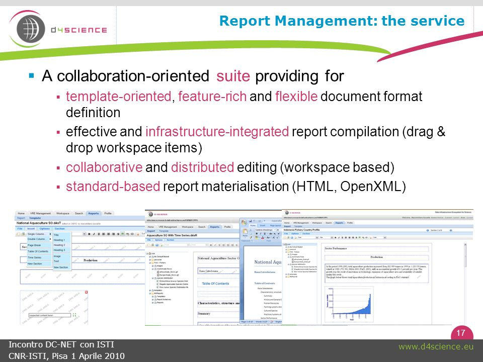 17   Incontro DC-NET con ISTI CNR-ISTI, Pisa 1 Aprile 2010 Report Management: the service A collaboration-oriented suite providing for template-oriented, feature-rich and flexible document format definition effective and infrastructure-integrated report compilation (drag & drop workspace items) collaborative and distributed editing (workspace based) standard-based report materialisation (HTML, OpenXML)