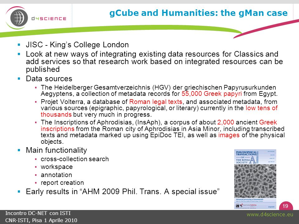 19 www.d4science.eu Incontro DC-NET con ISTI CNR-ISTI, Pisa 1 Aprile 2010 gCube and Humanities: the gMan case JISC - Kings College London Look at new ways of integrating existing data resources for Classics and add services so that research work based on integrated resources can be published Data sources The Heidelberger Gesamtverzeichnis (HGV) der griechischen Papyrusurkunden Aegyptens, a collection of metadata records for 55,000 Greek papyri from Egypt.
