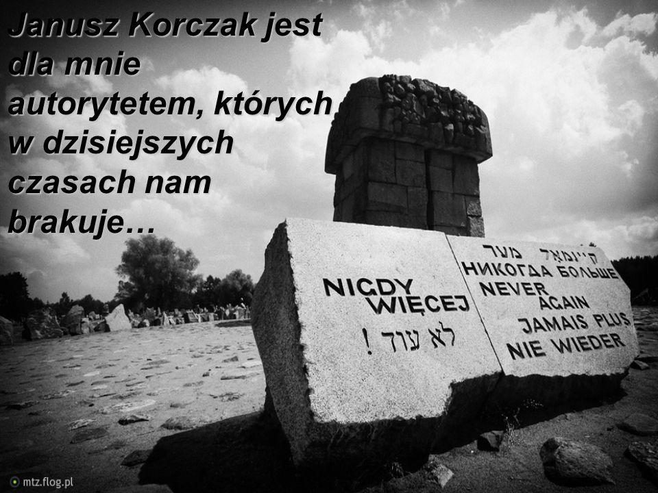 Janusz Korczak jest dla mnie autorytetem, których w dzisiejszych czasach nam brakuje…