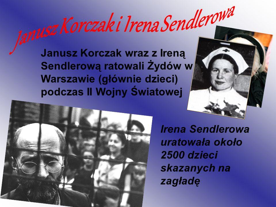 Janusz Korczak wraz z Ireną Sendlerową ratowali Żydów w Warszawie (głównie dzieci) podczas II Wojny Światowej Irena Sendlerowa uratowała około 2500 dz