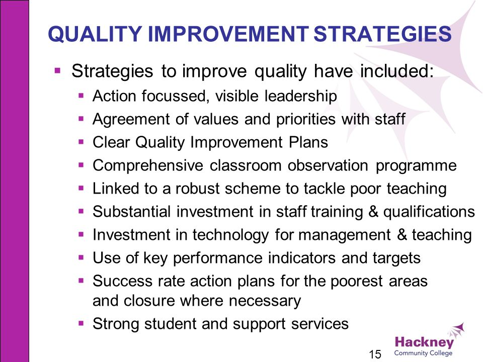 15 QUALITY IMPROVEMENT STRATEGIES Strategies to improve quality have included: Action focussed, visible leadership Agreement of values and priorities