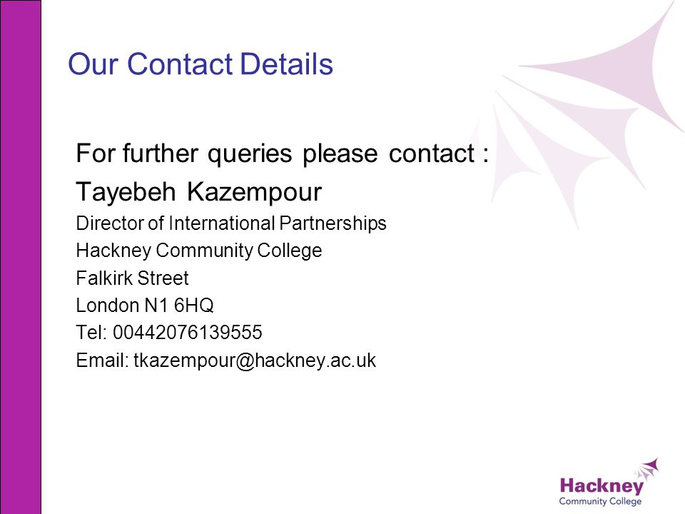 Our Contact Details For further queries please contact : Tayebeh Kazempour Director of International Partnerships Hackney Community College Falkirk St