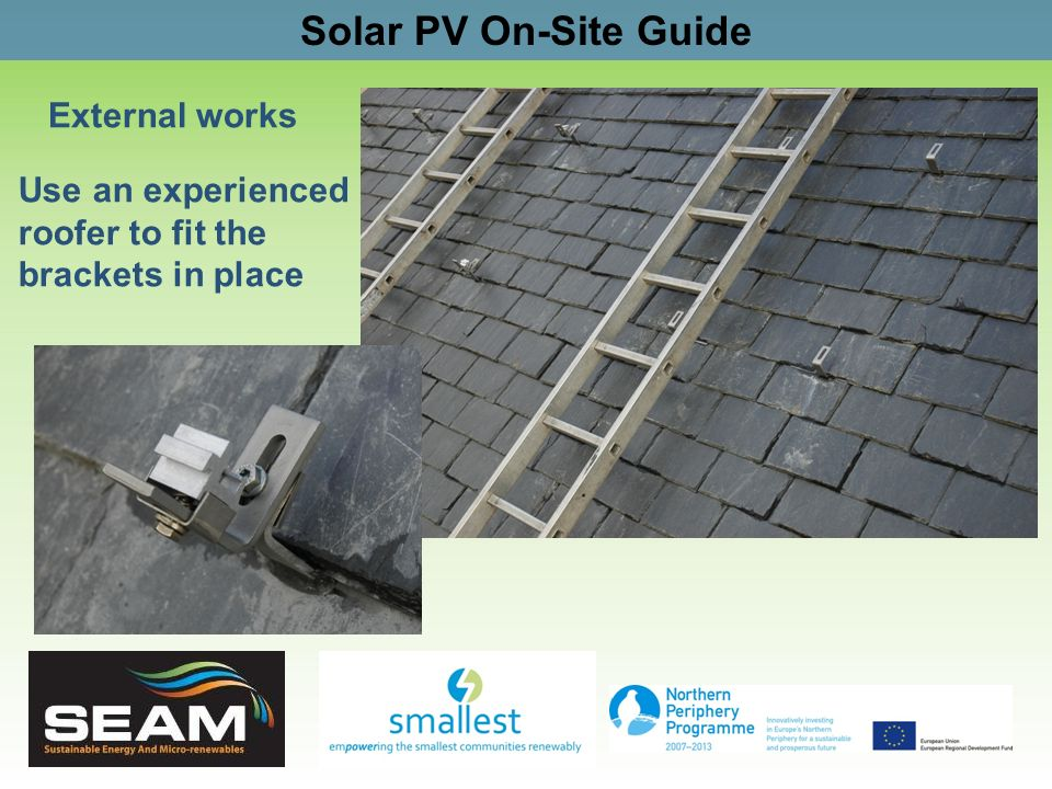 Solar PV On-Site Guide External works Use an experienced roofer to fit the brackets in place