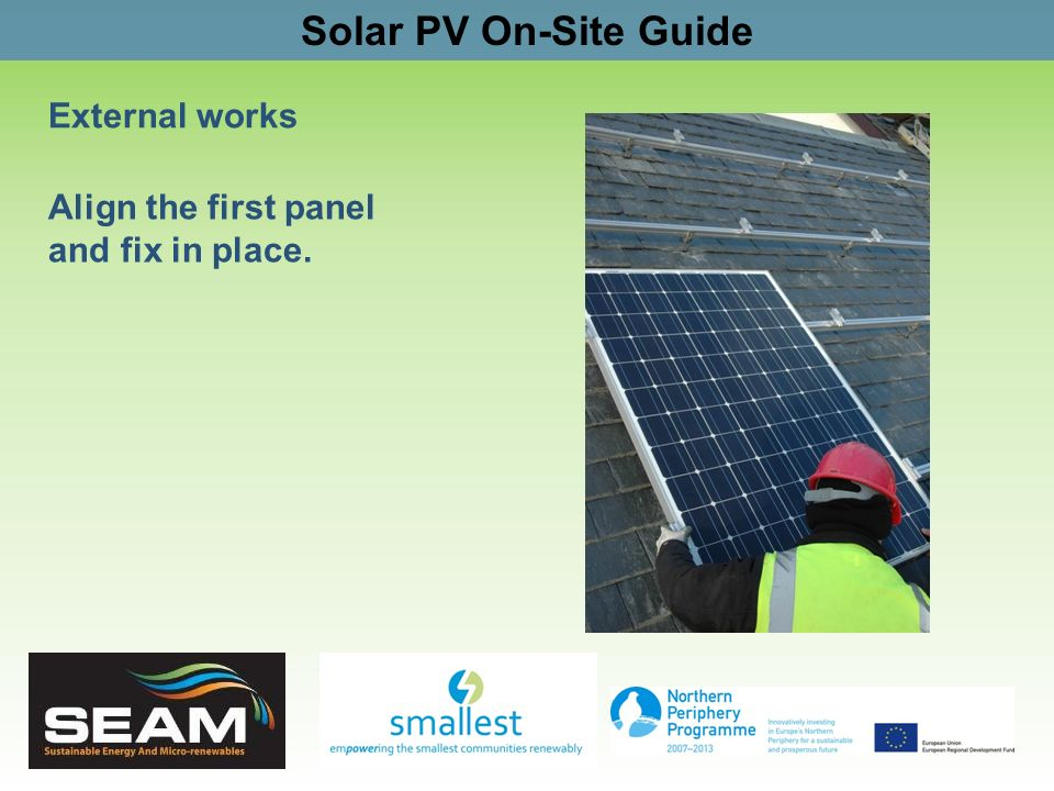 Solar PV On-Site Guide External works Align the first panel and fix in place.