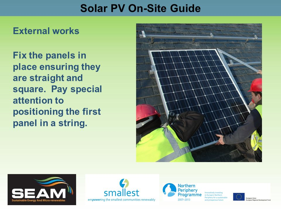 Solar PV On-Site Guide External works Fix the panels in place ensuring they are straight and square. Pay special attention to positioning the first pa