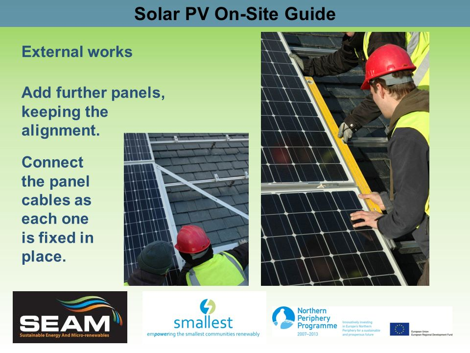 Solar PV On-Site Guide External works Add further panels, keeping the alignment. Connect the panel cables as each one is fixed in place.