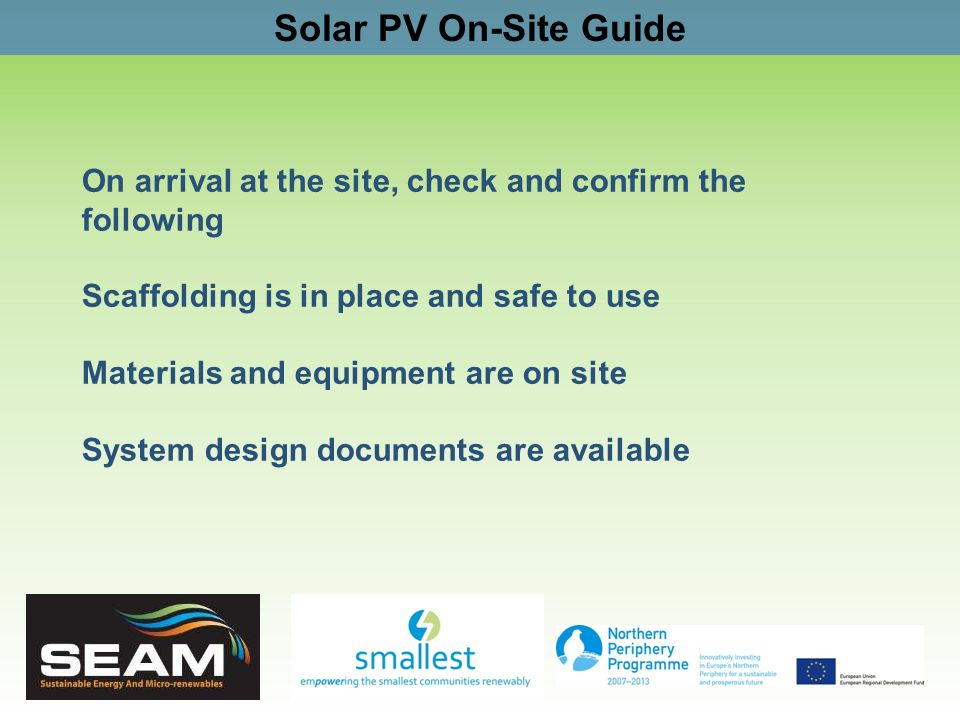 Solar PV On-Site Guide On arrival at the site, check and confirm the following Scaffolding is in place and safe to use Materials and equipment are on