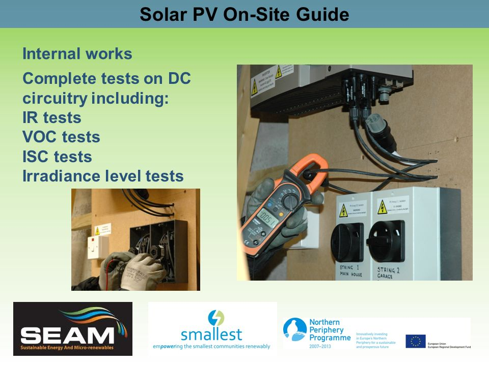 Solar PV On-Site Guide Internal works Complete tests on DC circuitry including: IR tests VOC tests ISC tests Irradiance level tests