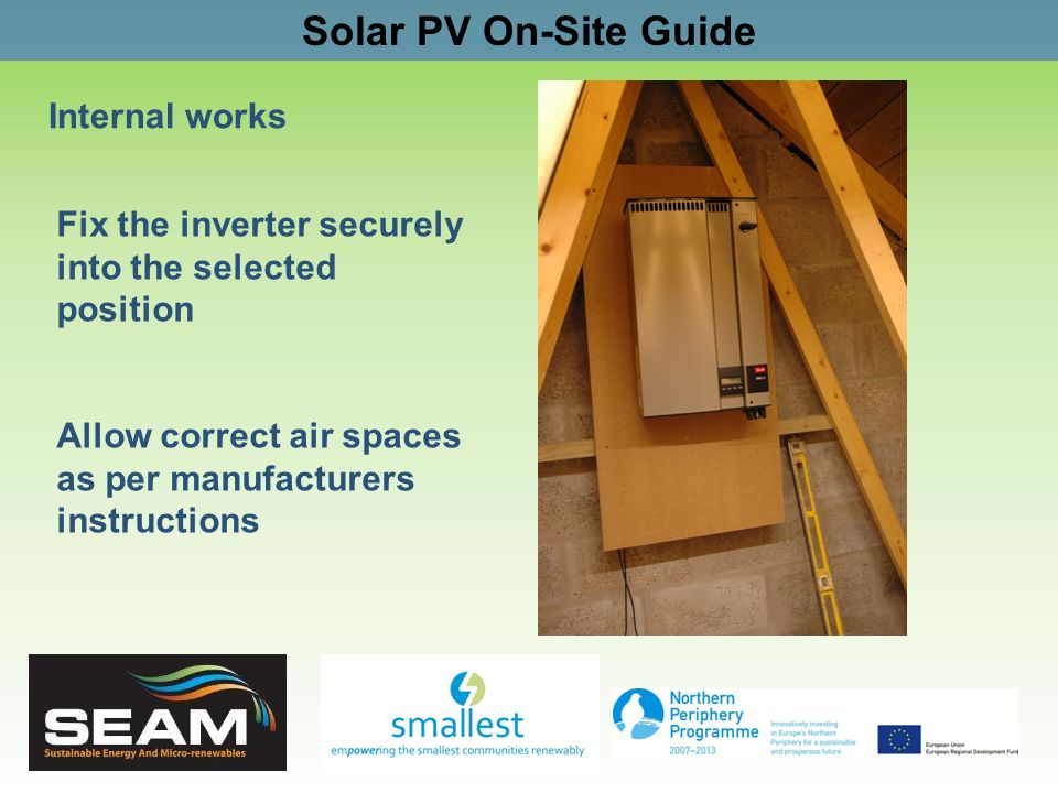 Solar PV On-Site Guide Internal works Fix the inverter securely into the selected position Allow correct air spaces as per manufacturers instructions