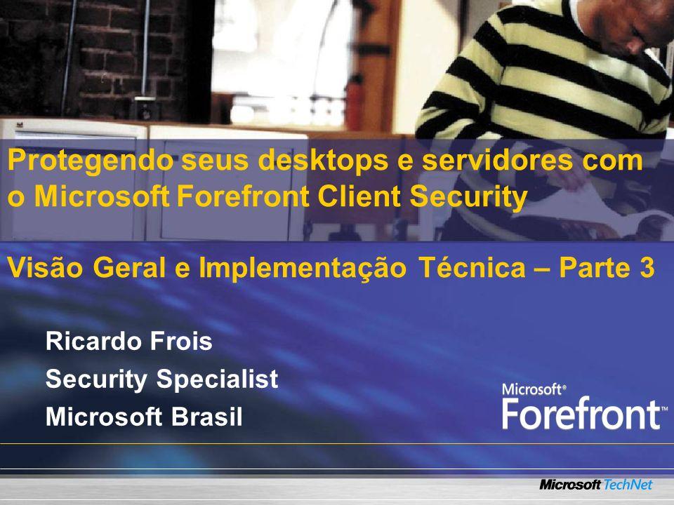 Protegendo seus desktops e servidores com o Microsoft Forefront Client Security Visão Geral e Implementação Técnica – Parte 3 Ricardo Frois Security Specialist Microsoft Brasil